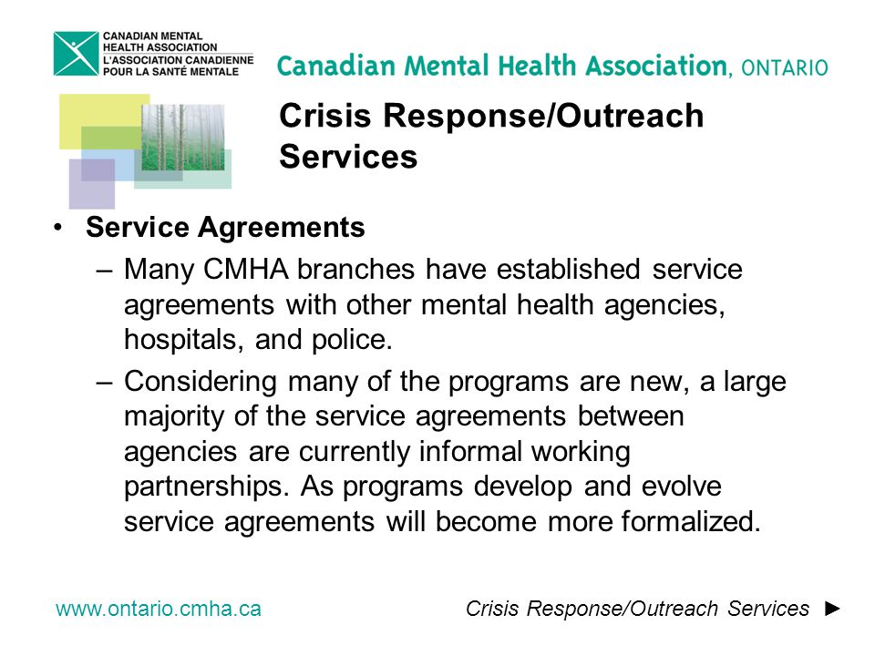 www.ontario.cmha.ca Crisis Response/Outreach Services Service Agreements –Many CMHA branches have established service agreements with other mental health agencies, hospitals, and police.