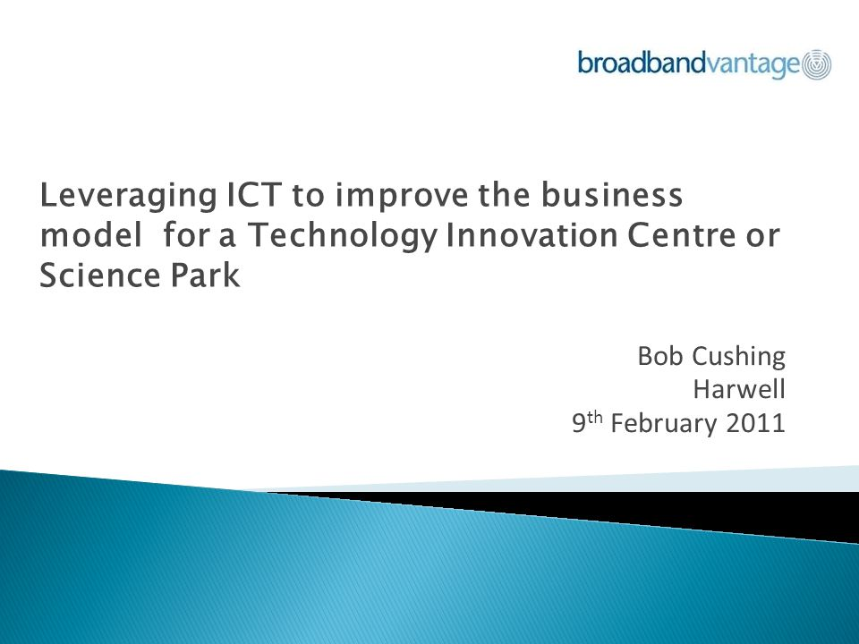 Leveraging ICT to improve the business model for a Technology Innovation Centre or Science Park Bob Cushing Harwell 9 th February 2011