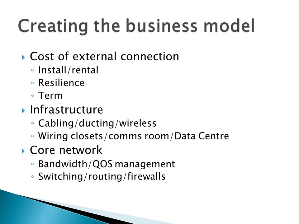 Cost of external connection Install/rental Resilience Term Infrastructure Cabling/ducting/wireless Wiring closets/comms room/Data Centre Core network Bandwidth/QOS management Switching/routing/firewalls Creating the business model