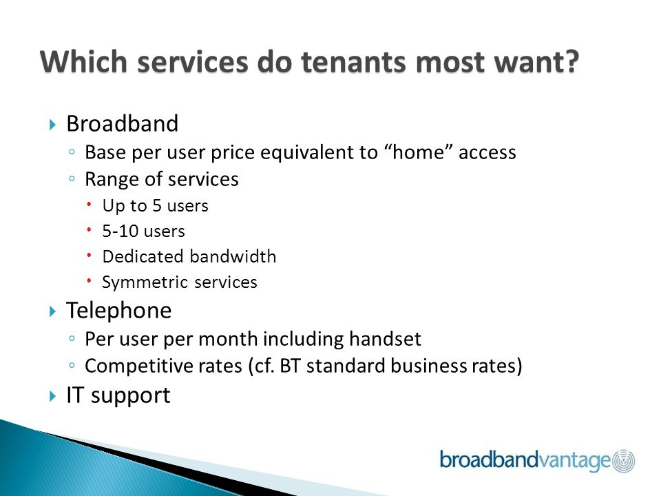 Broadband Base per user price equivalent to home access Range of services Up to 5 users 5-10 users Dedicated bandwidth Symmetric services Telephone Per user per month including handset Competitive rates (cf.