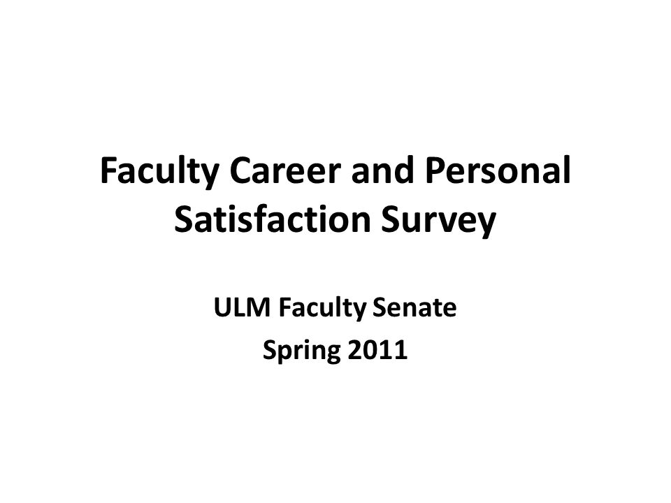 Faculty Career and Personal Satisfaction Survey ULM Faculty Senate Spring 2011