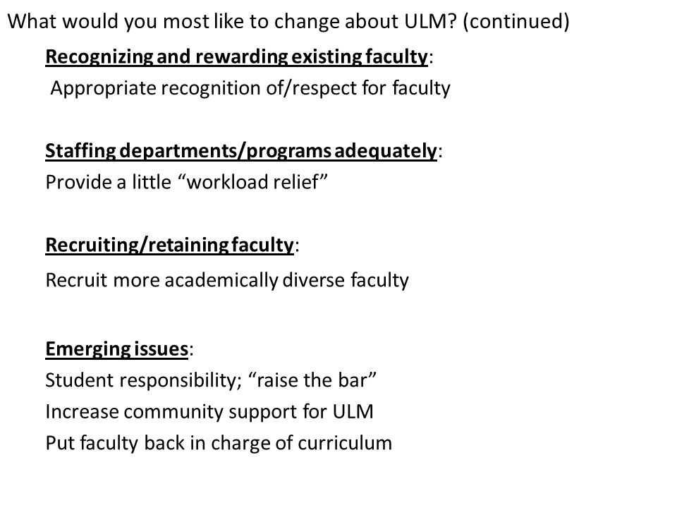 What would you most like to change about ULM? (continued) Recognizing and rewarding existing faculty: Appropriate recognition of/respect for faculty S
