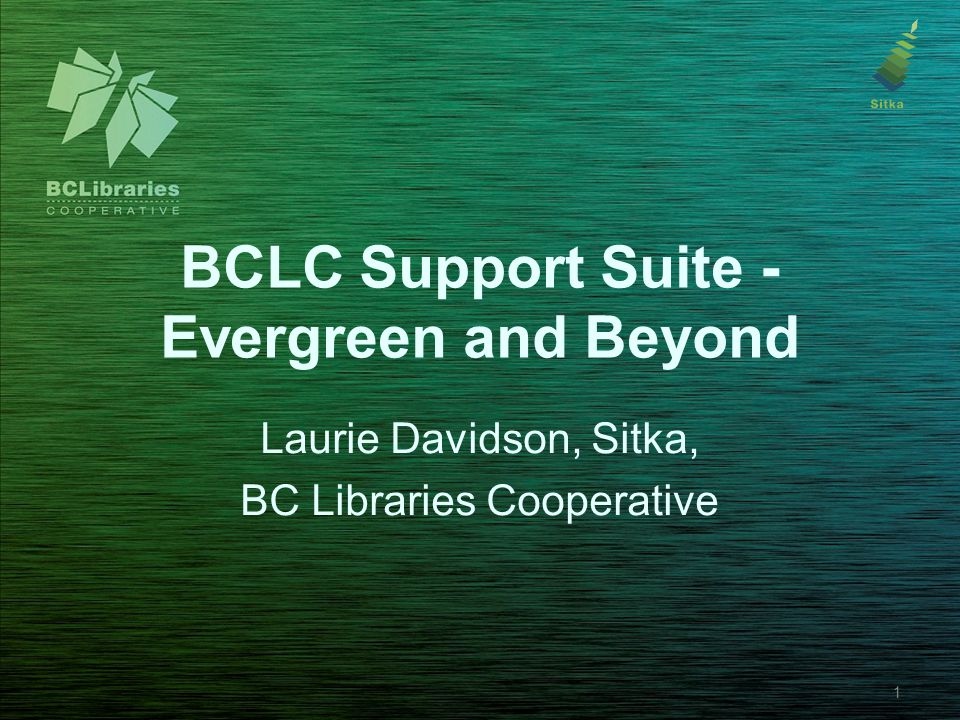 BCLC Support Suite - Evergreen and Beyond Laurie Davidson, Sitka, BC Libraries Cooperative 1