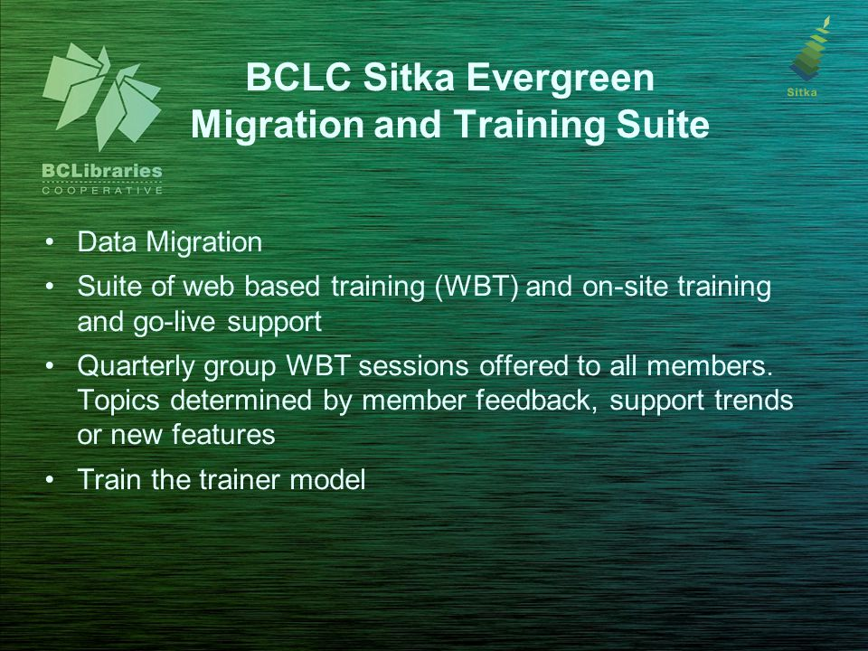 BCLC Sitka Evergreen Migration and Training Suite Data Migration Suite of web based training (WBT) and on-site training and go-live support Quarterly