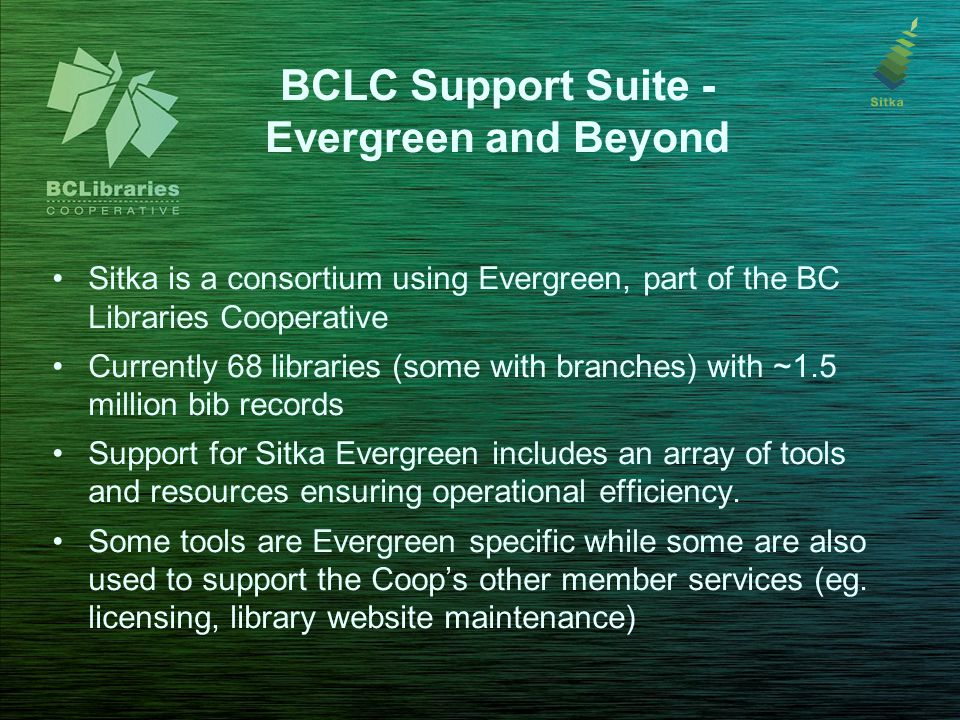 BCLC Support Suite - Evergreen and Beyond Sitka is a consortium using Evergreen, part of the BC Libraries Cooperative Currently 68 libraries (some wit