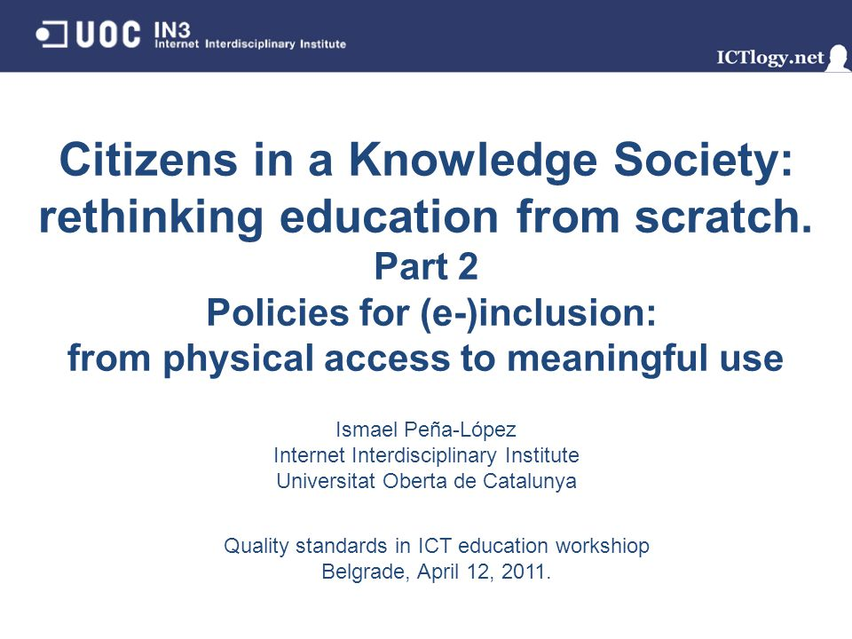 Citizens in a Knowledge Society: rethinking education from scratch. Part 2 Policies for (e-)inclusion: from physical access to meaningful use Ismael P