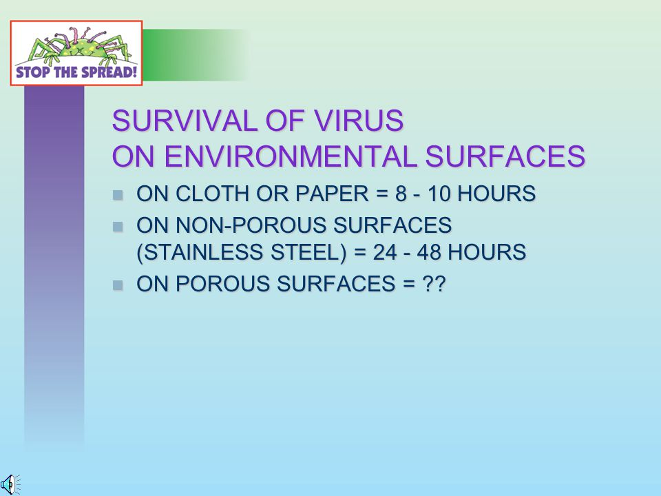 SURVIVAL OF VIRUS ON ENVIRONMENTAL SURFACES ON CLOTH OR PAPER = 8 - 10 HOURS ON CLOTH OR PAPER = 8 - 10 HOURS ON NON-POROUS SURFACES (STAINLESS STEEL) = 24 - 48 HOURS ON NON-POROUS SURFACES (STAINLESS STEEL) = 24 - 48 HOURS ON POROUS SURFACES = .