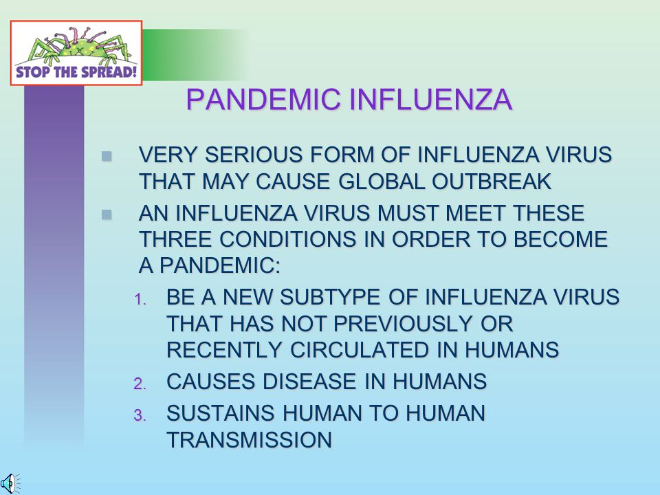 PANDEMIC INFLUENZA VERY SERIOUS FORM OF INFLUENZA VIRUS THAT MAY CAUSE GLOBAL OUTBREAK VERY SERIOUS FORM OF INFLUENZA VIRUS THAT MAY CAUSE GLOBAL OUTBREAK AN INFLUENZA VIRUS MUST MEET THESE THREE CONDITIONS IN ORDER TO BECOME A PANDEMIC: AN INFLUENZA VIRUS MUST MEET THESE THREE CONDITIONS IN ORDER TO BECOME A PANDEMIC: 1.
