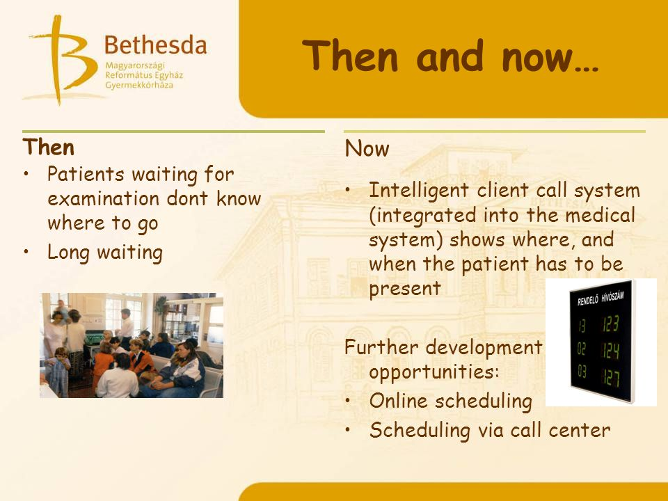 Then and now… Then Patients waiting for examination dont know where to go Long waiting Now Intelligent client call system (integrated into the medical system) shows where, and when the patient has to be present Further development opportunities: Online scheduling Scheduling via call center