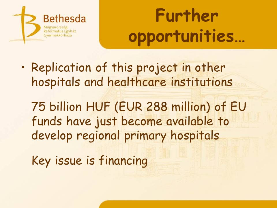 Further opportunities… Replication of this project in other hospitals and healthcare institutions 75 billion HUF (EUR 288 million) of EU funds have just become available to develop regional primary hospitals Key issue is financing