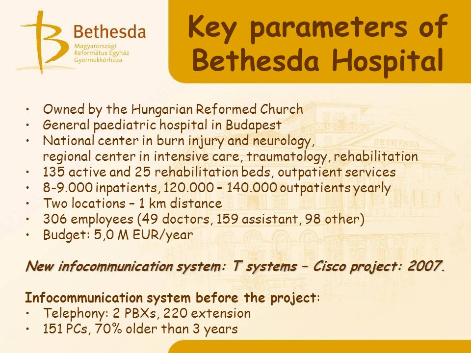 Key parameters of Bethesda Hospital Owned by the Hungarian Reformed Church General paediatric hospital in Budapest National center in burn injury and neurology, regional center in intensive care, traumatology, rehabilitation 135 active and 25 rehabilitation beds, outpatient services 8-9.000 inpatients, 120.000 – 140.000 outpatients yearly Two locations – 1 km distance 306 employees (49 doctors, 159 assistant, 98 other) Budget: 5,0 M EUR/year New infocommunication system: T systems – Cisco project: 2007.