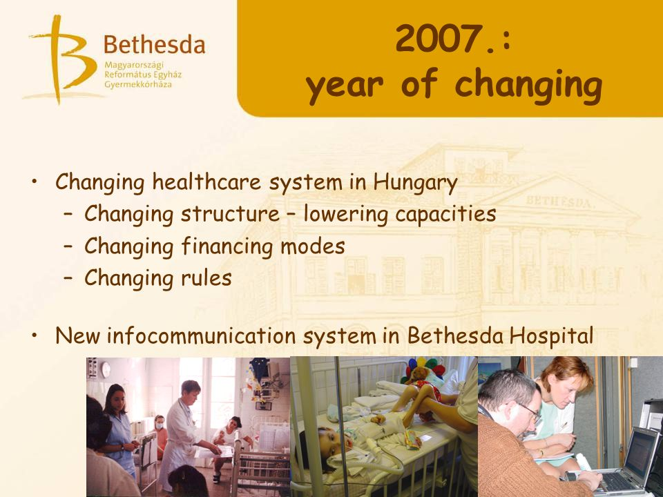 Changing healthcare system in Hungary –Changing structure – lowering capacities –Changing financing modes –Changing rules New infocommunication system in Bethesda Hospital 2007.: year of changing