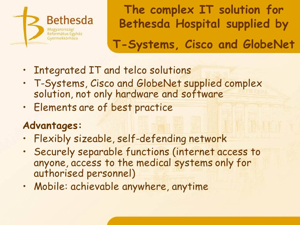 The complex IT solution for Bethesda Hospital supplied by T-Systems, Cisco and GlobeNet Integrated IT and telco solutions T-Systems, Cisco and GlobeNet supplied complex solution, not only hardware and software Elements are of best practice Advantages: Flexibly sizeable, self-defending network Securely separable functions (internet access to anyone, access to the medical systems only for authorised personnel) Mobile: achievable anywhere, anytime