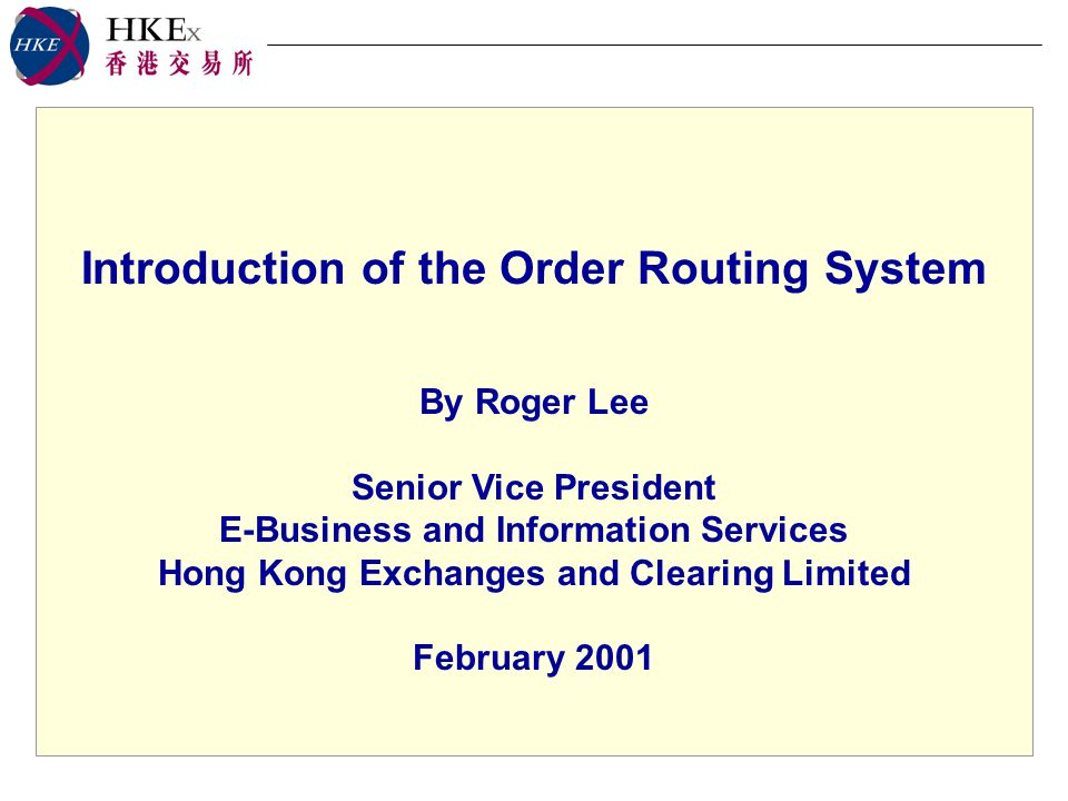 Introduction of the Order Routing System By Roger Lee Senior Vice President E-Business and Information Services Hong Kong Exchanges and Clearing Limited February 2001