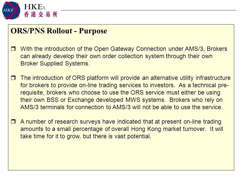 ORS/PNS Rollout - Purpose With the introduction of the Open Gateway Connection under AMS/3, Brokers can already develop their own order collection system through their own Broker Supplied Systems.