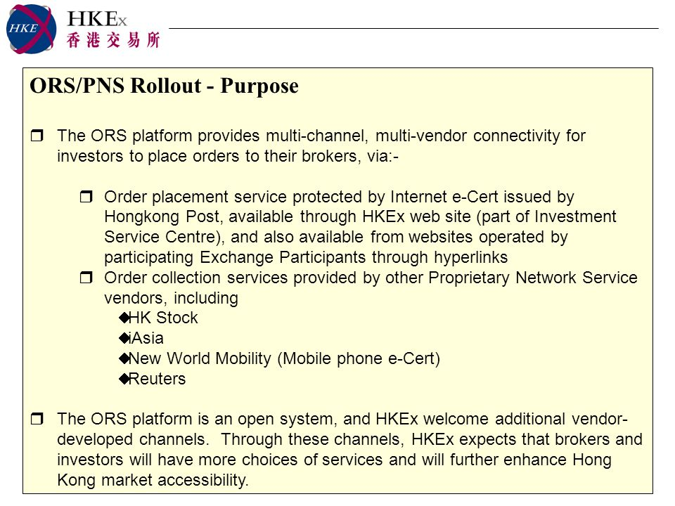 ORS/PNS Rollout - Purpose The ORS platform provides multi-channel, multi-vendor connectivity for investors to place orders to their brokers, via:- Order placement service protected by Internet e-Cert issued by Hongkong Post, available through HKEx web site (part of Investment Service Centre), and also available from websites operated by participating Exchange Participants through hyperlinks Order collection services provided by other Proprietary Network Service vendors, including HK Stock iAsia New World Mobility (Mobile phone e-Cert) Reuters The ORS platform is an open system, and HKEx welcome additional vendor- developed channels.
