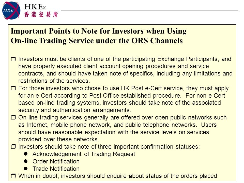 Important Points to Note for Investors when Using On-line Trading Service under the ORS Channels Investors must be clients of one of the participating Exchange Participants, and have properly executed client account opening procedures and service contracts, and should have taken note of specifics, including any limitations and restrictions of the services.