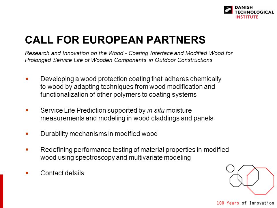 CALL FOR EUROPEAN PARTNERS Research and Innovation on the Wood - Coating Interface and Modified Wood for Prolonged Service Life of Wooden Components in Outdoor Constructions Developing a wood protection coating that adheres chemically to wood by adapting techniques from wood modification and functionalization of other polymers to coating systems Service Life Prediction supported by in situ moisture measurements and modeling in wood claddings and panels Durability mechanisms in modified wood Redefining performance testing of material properties in modified wood using spectroscopy and multivariate modeling Contact details