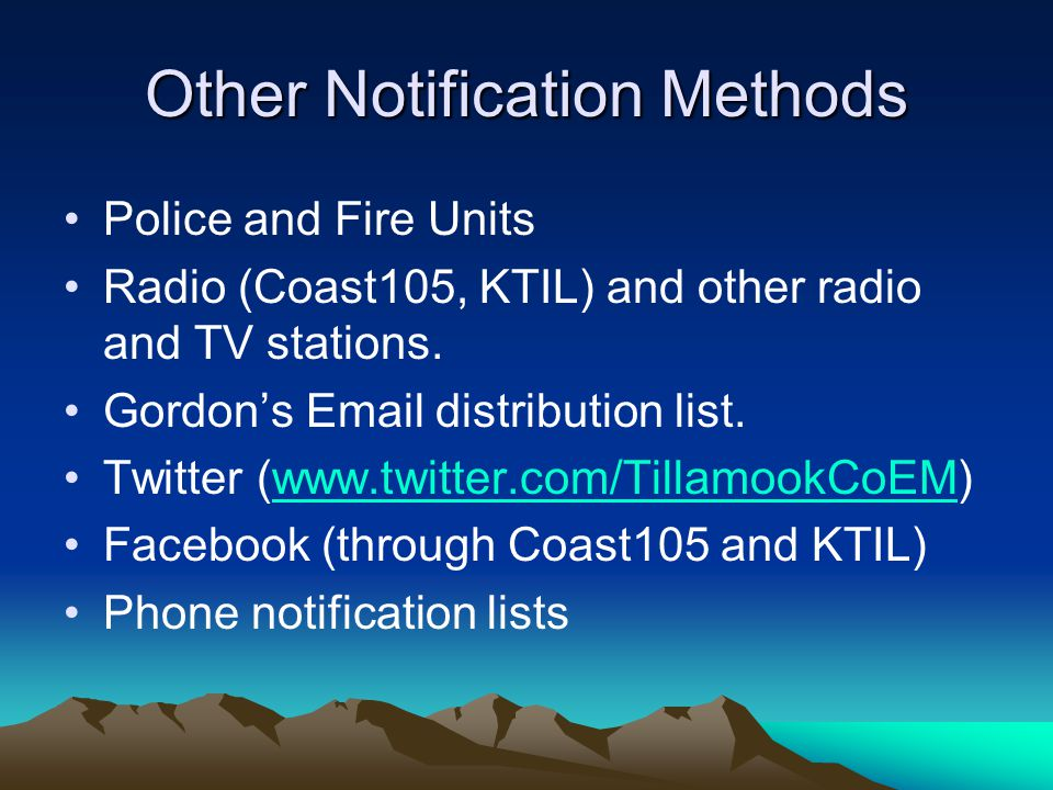 Other Notification Methods Police and Fire Units Radio (Coast105, KTIL) and other radio and TV stations. Gordons Email distribution list. Twitter (www