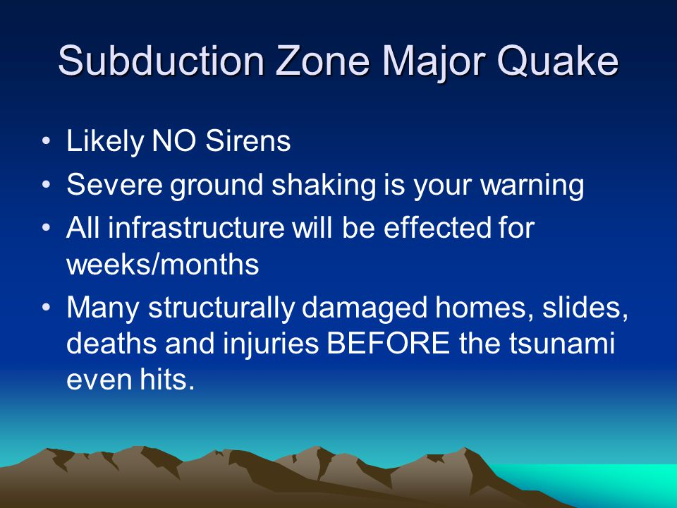 Subduction Zone Major Quake Likely NO Sirens Severe ground shaking is your warning All infrastructure will be effected for weeks/months Many structurally damaged homes, slides, deaths and injuries BEFORE the tsunami even hits.