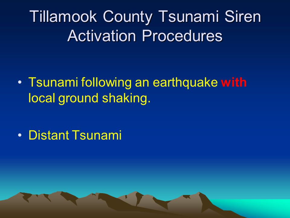 Tillamook County Tsunami Siren Activation Procedures Tsunami following an earthquake with local ground shaking. Distant Tsunami