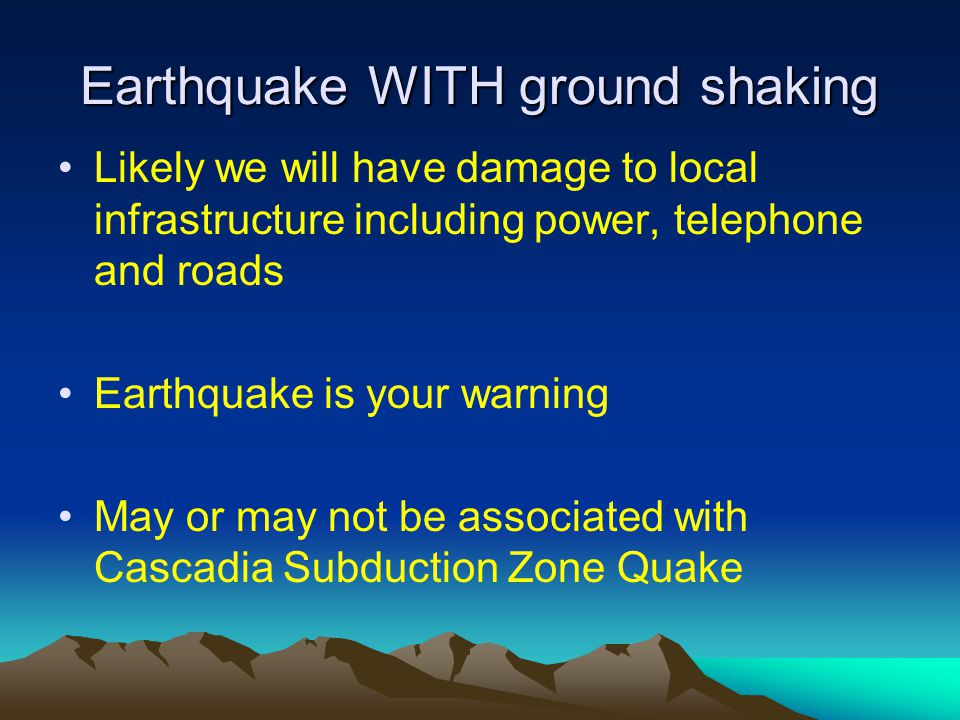 Earthquake WITH ground shaking Likely we will have damage to local infrastructure including power, telephone and roads Earthquake is your warning May
