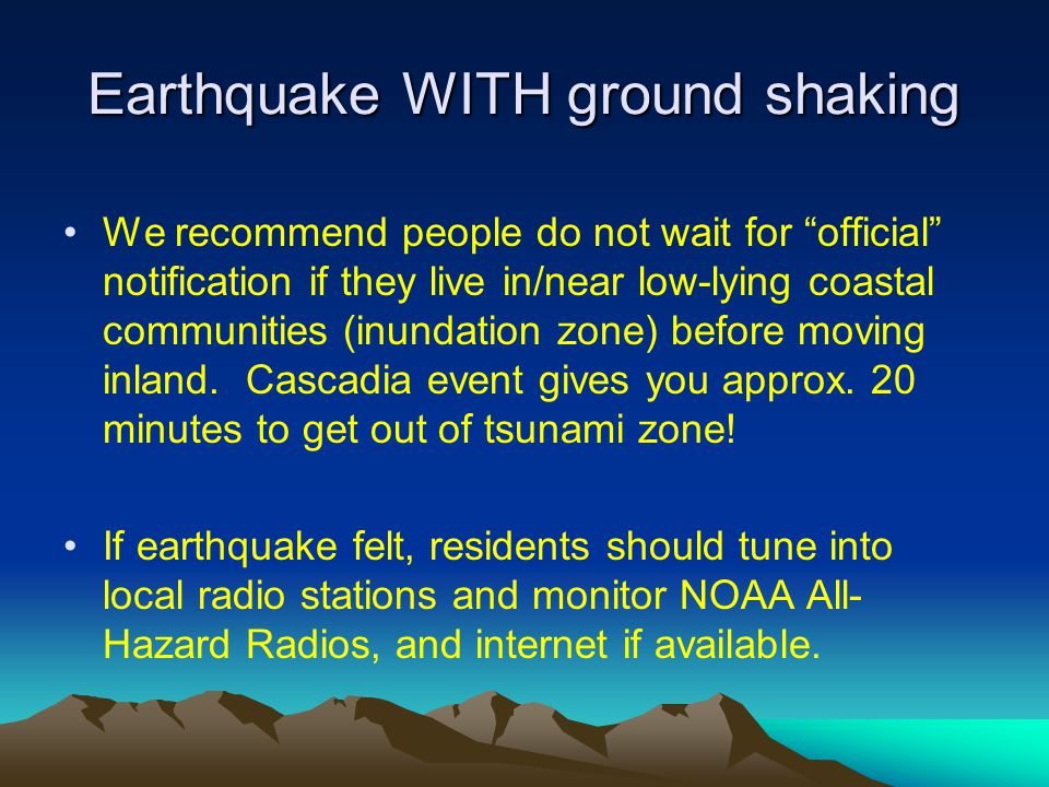 Earthquake WITH ground shaking We recommend people do not wait for official notification if they live in/near low-lying coastal communities (inundation zone) before moving inland.