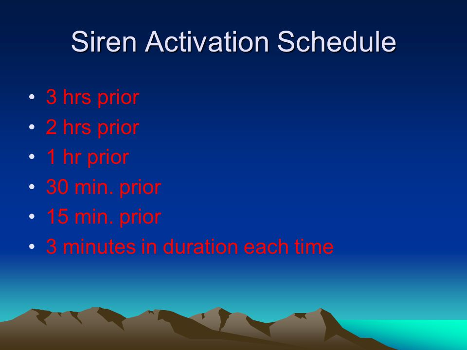 Siren Activation Schedule 3 hrs prior 2 hrs prior 1 hr prior 30 min. prior 15 min. prior 3 minutes in duration each time