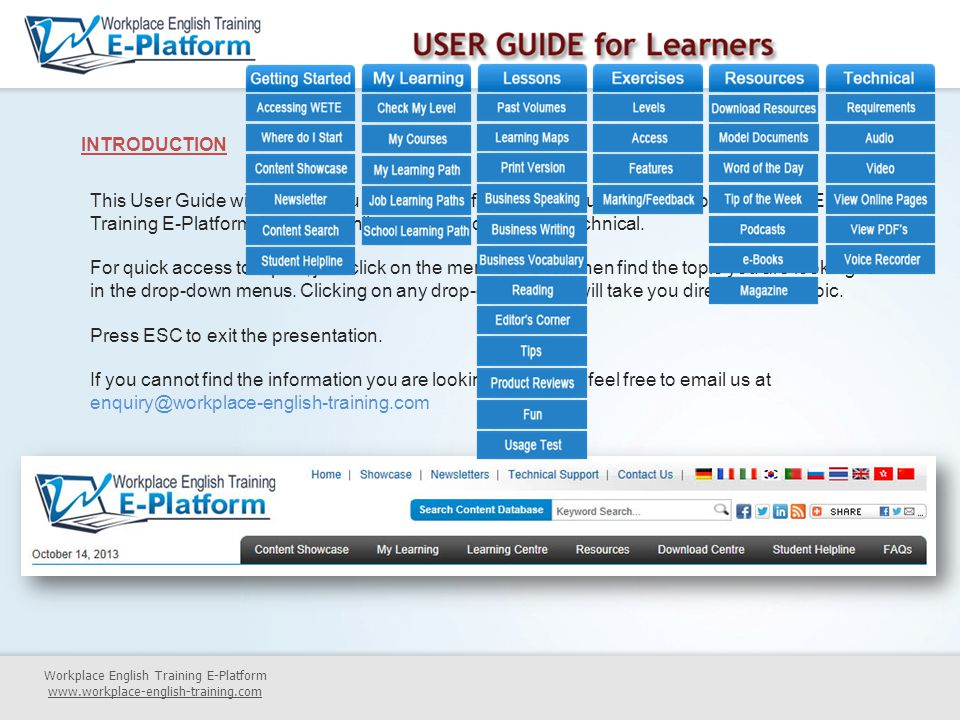 Workplace English Training E-Platform www.workplace-english-training.com INTRODUCTION This User Guide will provide you with useful information about all aspects of Workplace English Training E-Platform, including online access, content and technical.