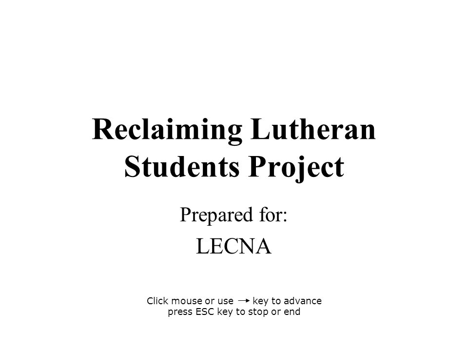 Reclaiming Lutheran Students Project Prepared for: LECNA Click mouse or use key to advance press ESC key to stop or end