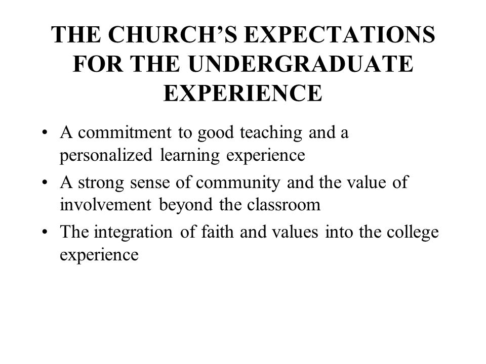 THE CHURCHS EXPECTATIONS FOR THE UNDERGRADUATE EXPERIENCE A commitment to good teaching and a personalized learning experience A strong sense of commu