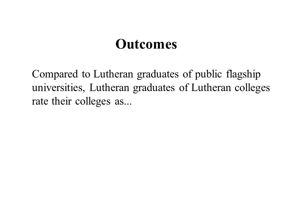 Outcomes Compared to Lutheran graduates of public flagship universities, Lutheran graduates of Lutheran colleges rate their colleges as...