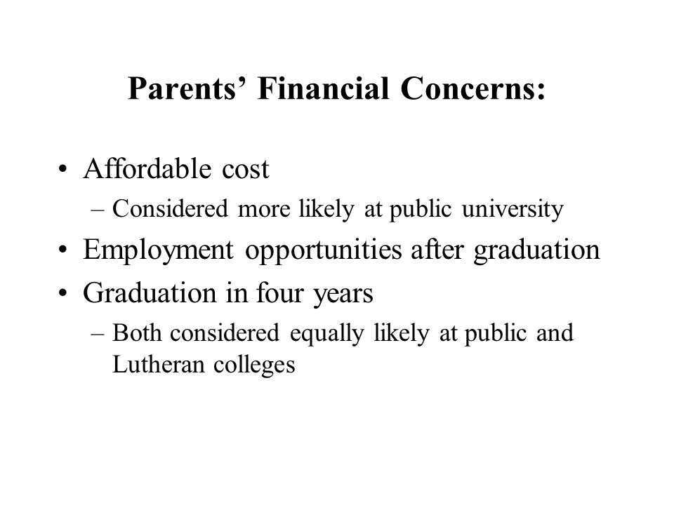 Parents Financial Concerns: Affordable cost –Considered more likely at public university Employment opportunities after graduation Graduation in four