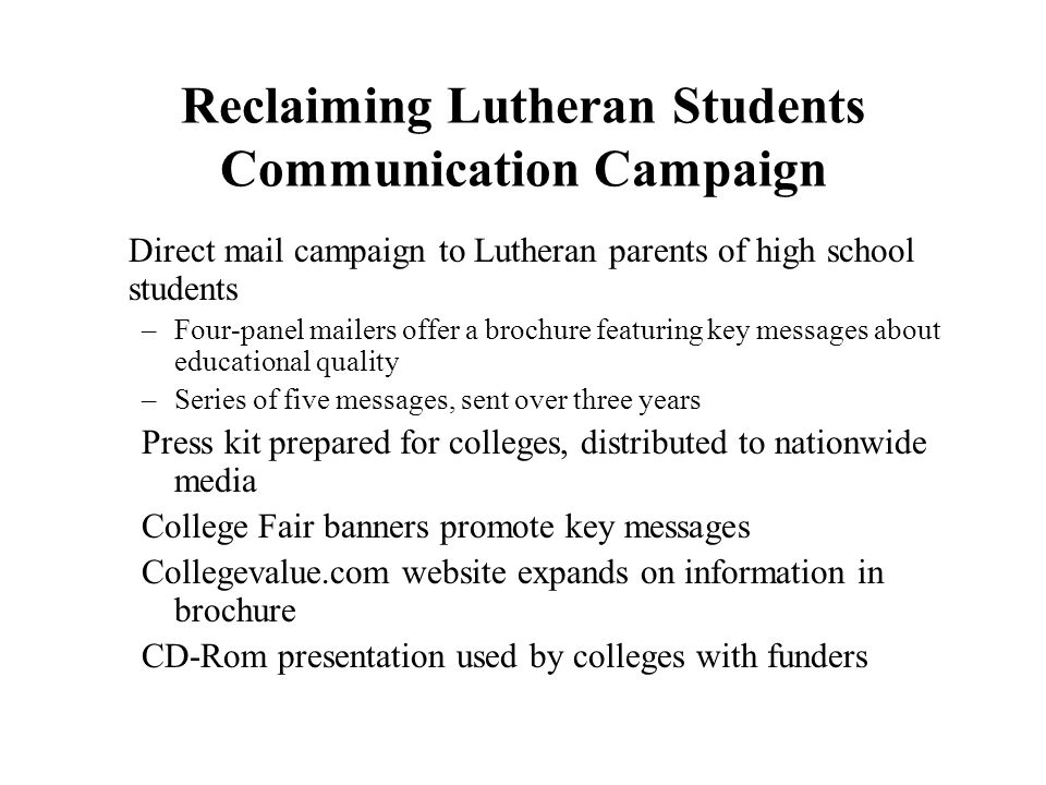 Reclaiming Lutheran Students Communication Campaign Direct mail campaign to Lutheran parents of high school students –Four-panel mailers offer a broch