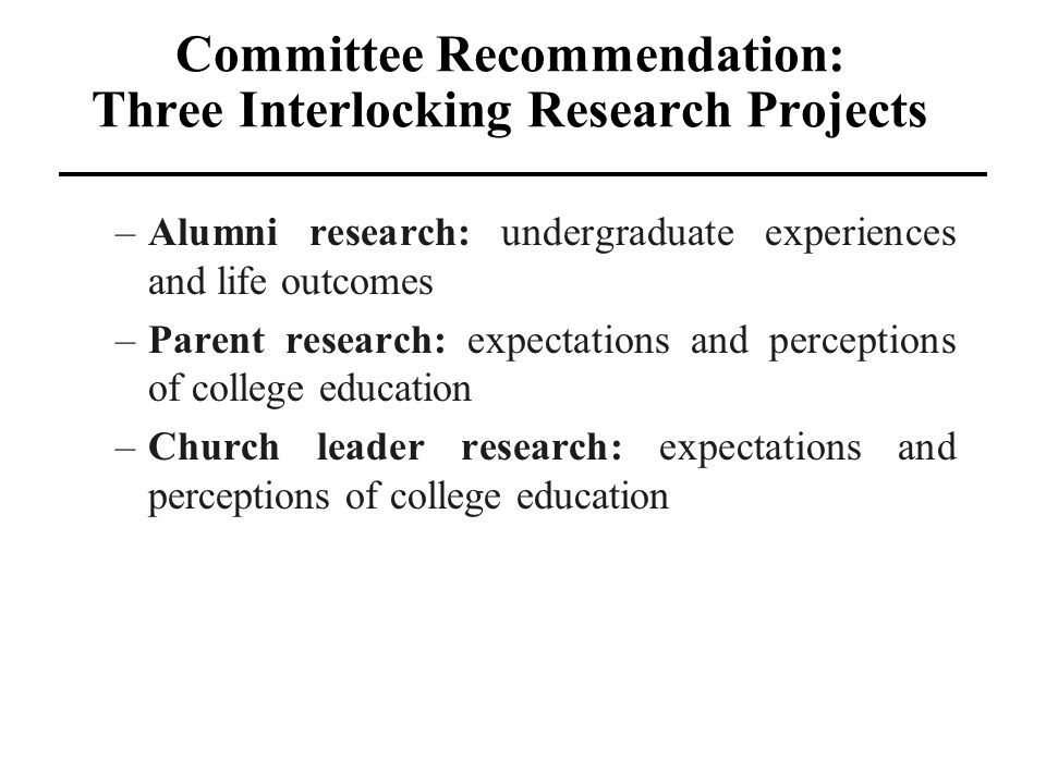 Committee Recommendation: Three Interlocking Research Projects –Alumni research: undergraduate experiences and life outcomes –Parent research: expecta