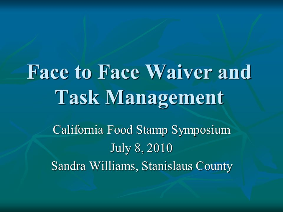 Face to Face Waiver and Task Management California Food Stamp Symposium July 8, 2010 Sandra Williams, Stanislaus County