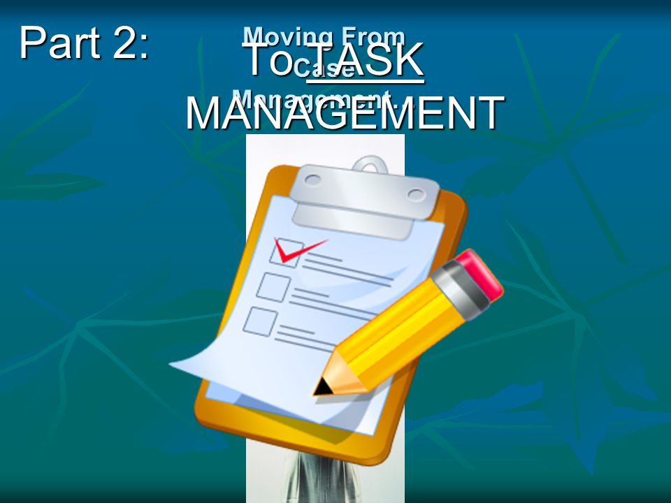 Moving From Case Management… To TASK MANAGEMENT Part 2: