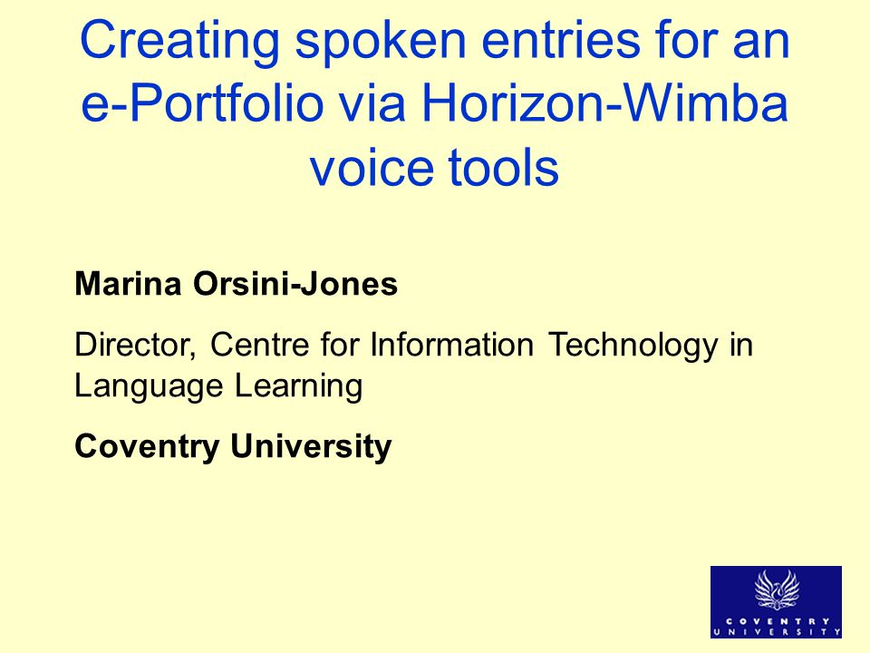 Creating spoken entries for an e-Portfolio via Horizon-Wimba voice tools Marina Orsini-Jones Director, Centre for Information Technology in Language Learning Coventry University