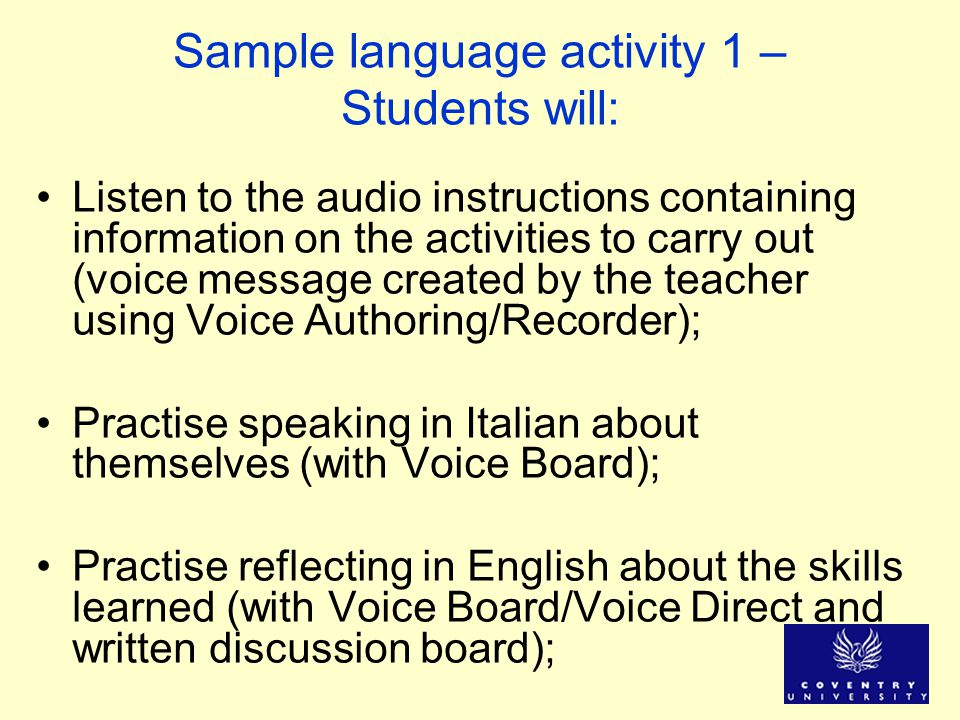 Sample language activity 1 – Students will: Listen to the audio instructions containing information on the activities to carry out (voice message created by the teacher using Voice Authoring/Recorder); Practise speaking in Italian about themselves (with Voice Board); Practise reflecting in English about the skills learned (with Voice Board/Voice Direct and written discussion board);