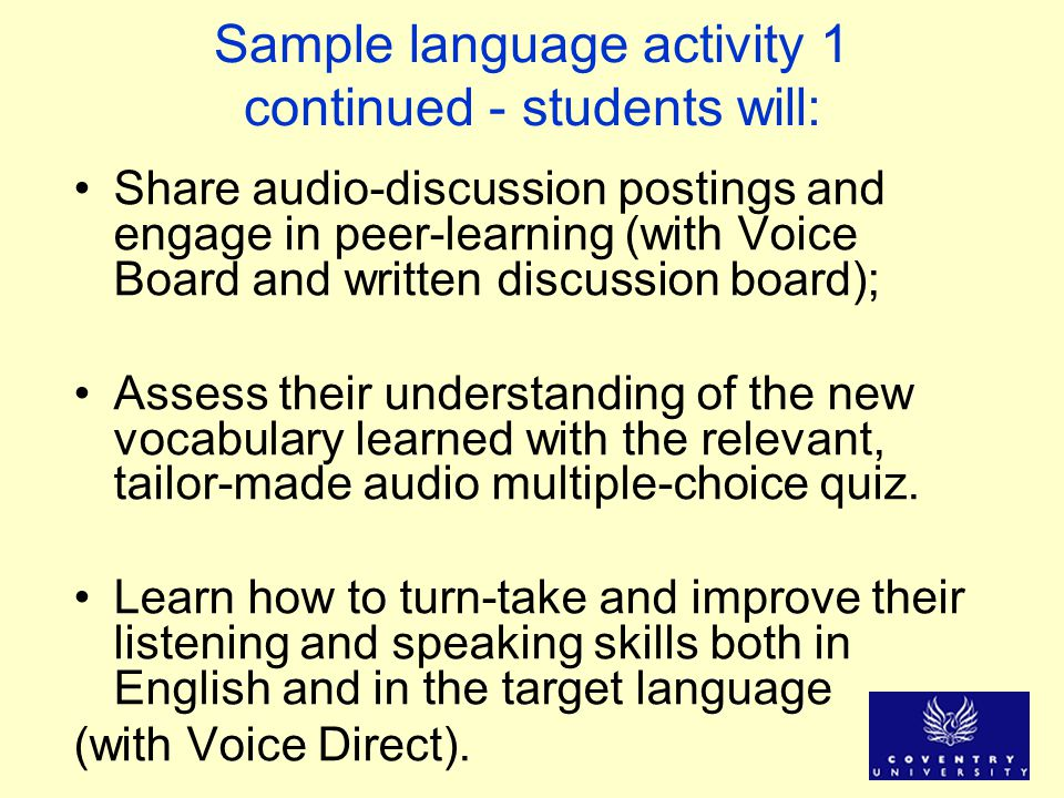 Sample language activity 1 continued - students will: Share audio-discussion postings and engage in peer-learning (with Voice Board and written discus