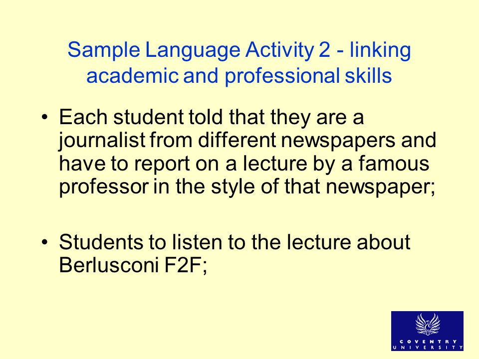 Sample Language Activity 2 - linking academic and professional skills Each student told that they are a journalist from different newspapers and have to report on a lecture by a famous professor in the style of that newspaper; Students to listen to the lecture about Berlusconi F2F;