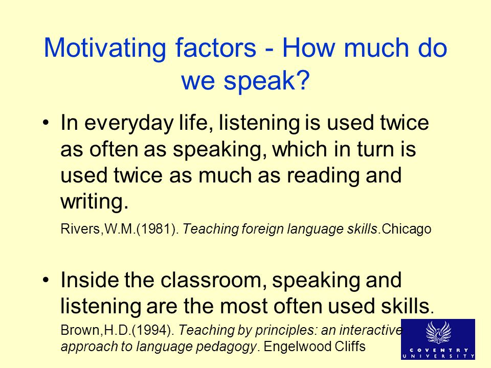 Motivating factors - How much do we speak? In everyday life, listening is used twice as often as speaking, which in turn is used twice as much as read