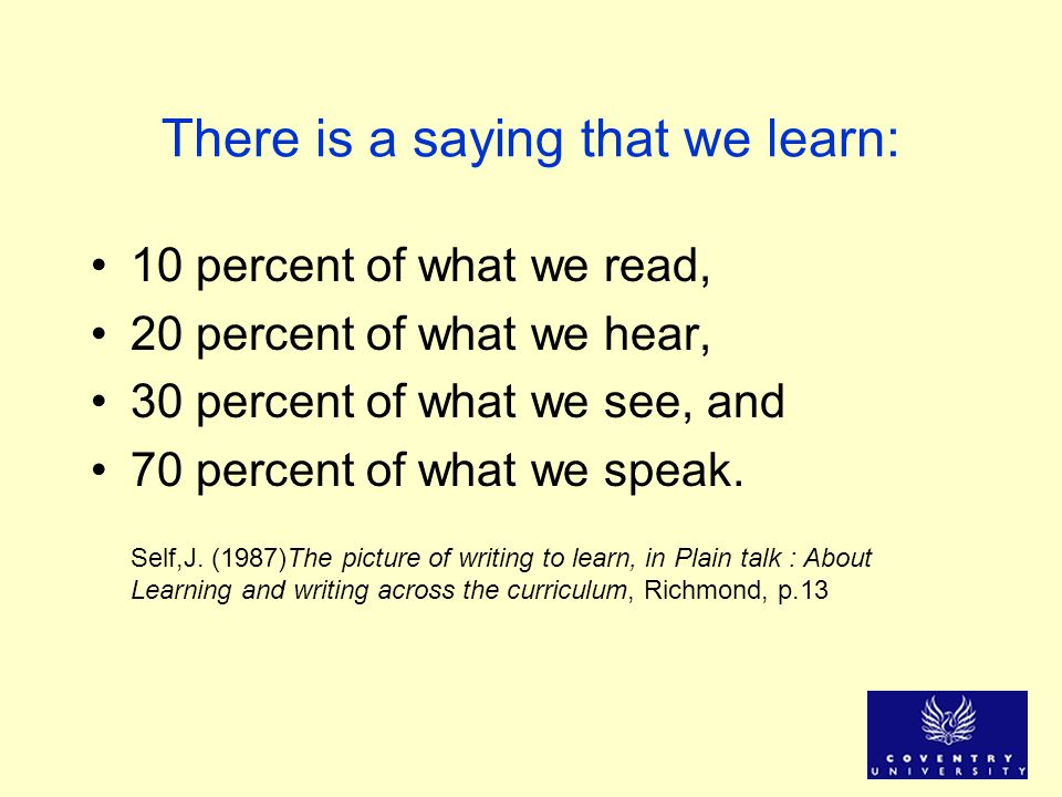 There is a saying that we learn: 10 percent of what we read, 20 percent of what we hear, 30 percent of what we see, and 70 percent of what we speak. S