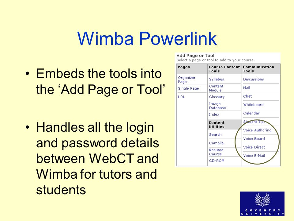 Wimba Powerlink Embeds the tools into the Add Page or Tool Handles all the login and password details between WebCT and Wimba for tutors and students