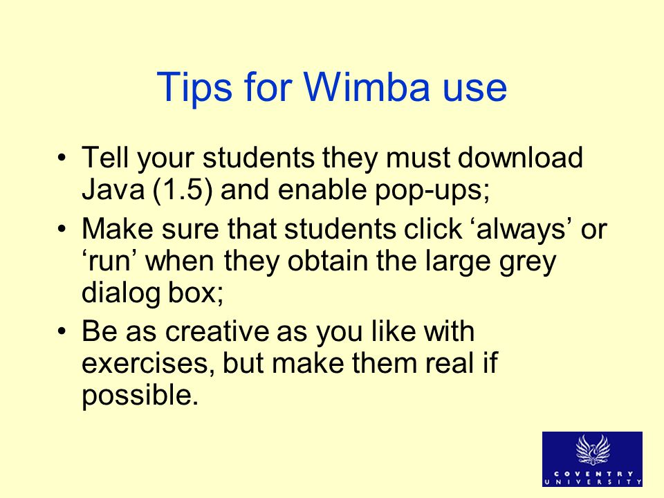 Tips for Wimba use Tell your students they must download Java (1.5) and enable pop-ups; Make sure that students click always or run when they obtain t