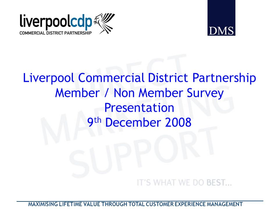 MAXIMISING LIFETIME VALUE THROUGH TOTAL CUSTOMER EXPERIENCE MANAGEMENT Liverpool Commercial District Partnership Member / Non Member Survey Presentation 9 th December 2008 Liverpool Commercial District Partnership Member / Non Member Survey Presentation 9 th December 2008