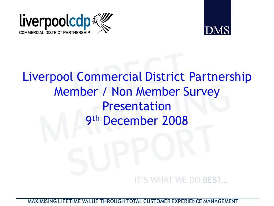 MAXIMISING LIFETIME VALUE THROUGH TOTAL CUSTOMER EXPERIENCE MANAGEMENT Liverpool Commercial District Partnership Member / Non Member Survey Presentati