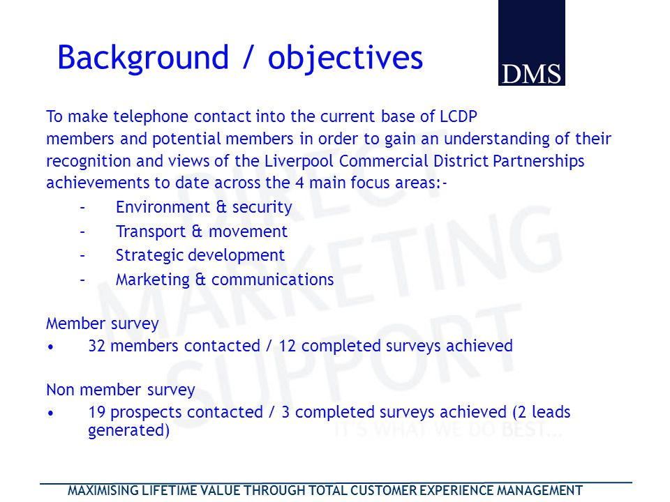 MAXIMISING LIFETIME VALUE THROUGH TOTAL CUSTOMER EXPERIENCE MANAGEMENT Background / objectives To make telephone contact into the current base of LCDP members and potential members in order to gain an understanding of their recognition and views of the Liverpool Commercial District Partnerships achievements to date across the 4 main focus areas:- –Environment & security –Transport & movement –Strategic development –Marketing & communications Member survey 32 members contacted / 12 completed surveys achieved Non member survey 19 prospects contacted / 3 completed surveys achieved (2 leads generated)