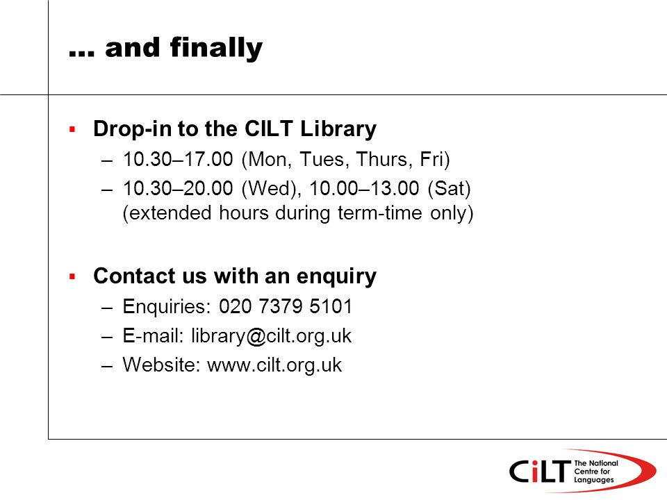 … and finally Drop-in to the CILT Library –10.30–17.00 (Mon, Tues, Thurs, Fri) –10.30–20.00 (Wed), 10.00–13.00 (Sat) (extended hours during term-time only) Contact us with an enquiry –Enquiries: 020 7379 5101 –E-mail: library@cilt.org.uk –Website: www.cilt.org.uk