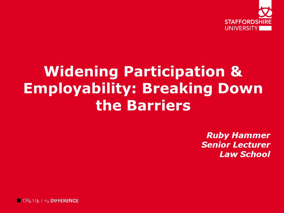 Widening Participation & Employability: Breaking Down the Barriers Ruby Hammer Senior Lecturer Law School